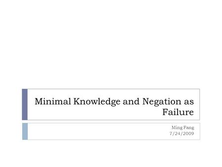 Minimal Knowledge and Negation as Failure Ming Fang 7/24/2009.