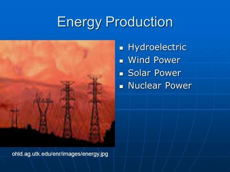 Energy Production Hydroelectric Hydroelectric Wind Power Wind Power Solar Power Solar Power Nuclear Power Nuclear Power ohld.ag.utk.edu/enr/images/energy.jpg.