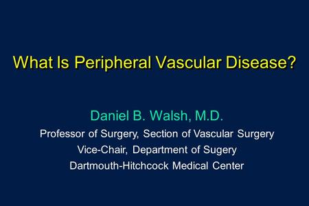 What Is Peripheral Vascular Disease? Daniel B. Walsh, M.D. Professor of Surgery, Section of Vascular Surgery Vice-Chair, Department of Sugery Dartmouth-Hitchcock.