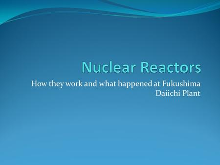 How they work and what happened at Fukushima Daiichi Plant.