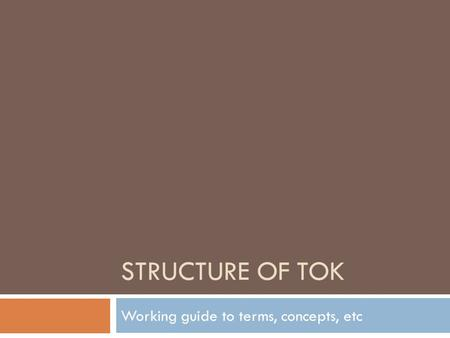 STRUCTURE OF TOK Working guide to terms, concepts, etc.