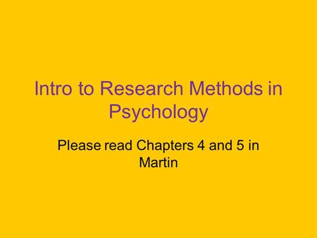 Intro to Research Methods in Psychology Please read Chapters 4 and 5 in Martin.