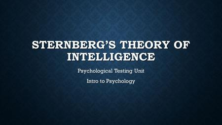 STERNBERG'S THEORY OF INTELLIGENCE Psychological Testing Unit Intro to Psychology.