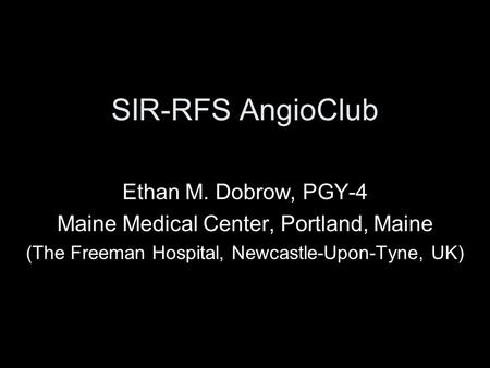 SIR-RFS AngioClub Ethan M. Dobrow, PGY-4 Maine Medical Center, Portland, Maine (The Freeman Hospital, Newcastle-Upon-Tyne, UK)