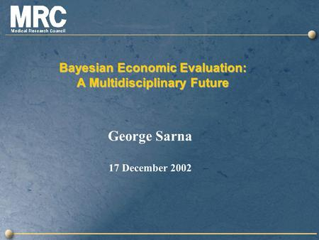 Bayesian Economic Evaluation: A Multidisciplinary Future George Sarna 17 December 2002.