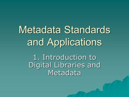 Metadata Standards and Applications 1. Introduction to Digital Libraries and Metadata.