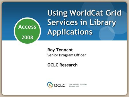 Access 2008 Using WorldCat Grid Services in Library Applications Roy Tennant Senior Program Officer OCLC Research.