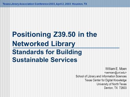 Positioning Z39.50 in the Networked Library Standards for Building Sustainable Services William E. Moen School of Library and Information Sciences Texas.