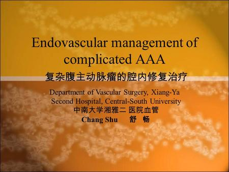 Endovascular management of complicated AAA 复杂腹主动脉瘤的腔内修复治疗 Department of Vascular Surgery, Xiang-Ya Second Hospital, Central-South University 中南大学湘雅二 医院血管.