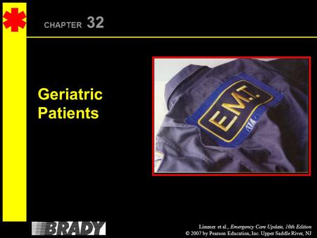 Limmer et al., Emergency Care Update, 10th Edition © 2007 by Pearson Education, Inc. Upper Saddle River, NJ CHAPTER 32 Geriatric Patients.