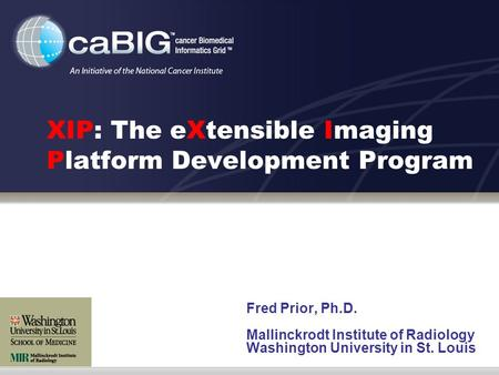 XIP: The eXtensible Imaging Platform Development Program Fred Prior, Ph.D. Mallinckrodt Institute of Radiology Washington University in St. Louis.