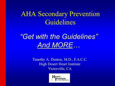 "AHA Secondary Prevention Guidelines ""Get with the Guidelines"" And MORE… Timothy A. Denton, M.D., F.A.C.C. High Desert Heart Institute Victorville, CA."