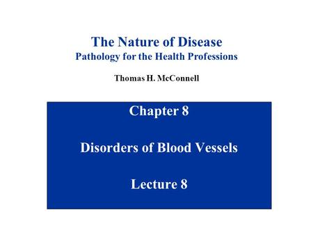Chapter 8 Disorders of Blood Vessels Lecture 8 The Nature of Disease Pathology for the Health Professions Thomas H. McConnell.