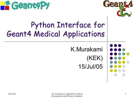 15/Jul/054th Workshop on Geant4 Bio-medical Developments and Physics Validation 1 Python Interface for Geant4 Medical Applications K.Murakami (KEK) 15/Jul/05.