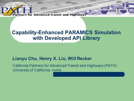 Capability-Enhanced PARAMICS Simulation with Developed API Library Lianyu Chu, Henry X. Liu, Will Recker California Partners for Advanced Transit and Highways.
