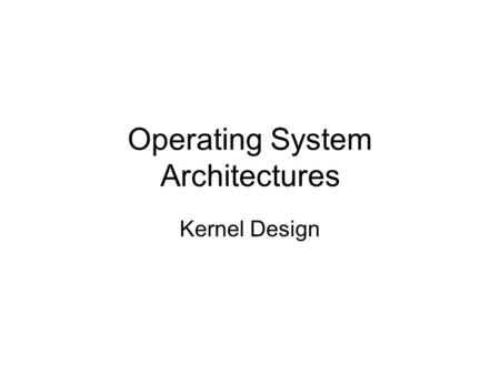 Operating System Architectures Kernel Design. Kernel Architectures MicroKernels Extensible Operating Systems.