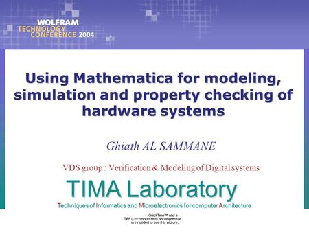 Using Mathematica for modeling, simulation and property checking of hardware systems Ghiath AL SAMMANE VDS group : Verification & Modeling of Digital systems.