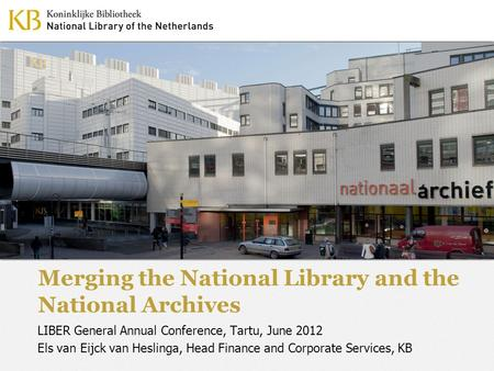 Merging the National Library and the National Archives LIBER General Annual Conference, Tartu, June 2012 Els van Eijck van Heslinga, Head Finance and Corporate.