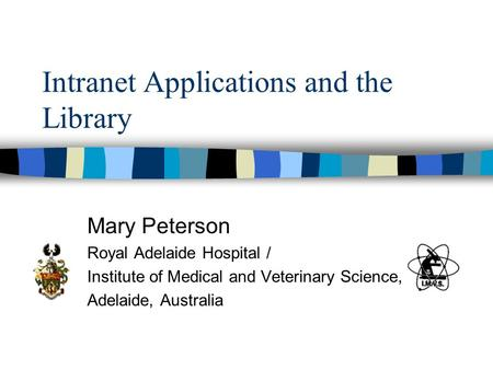 Intranet Applications and the Library Mary Peterson Royal Adelaide Hospital / Institute of Medical and Veterinary Science, Adelaide, Australia.