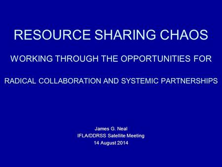 RESOURCE SHARING CHAOS WORKING THROUGH THE OPPORTUNITIES FOR RADICAL COLLABORATION AND SYSTEMIC PARTNERSHIPS James G. Neal IFLA/DDRSS Satellite Meeting.