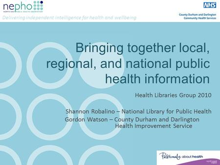 Delivering independent intelligence for health and wellbeing Bringing together local, regional, and national public health information Health Libraries.