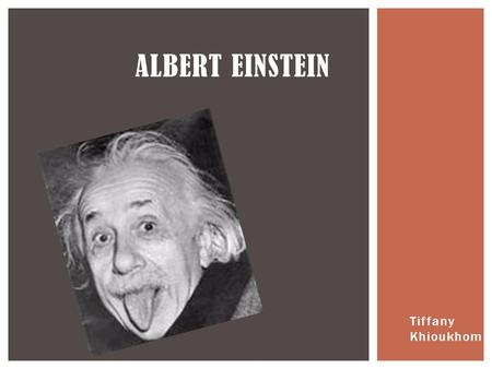 Tiffany Khioukhom ALBERT EINSTEIN.  I was born March 14th, 1879.  I was a German-born theoretical physicist, I developed the general theory of relativity,