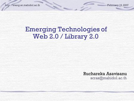 19, 2007 E merging Technologies of Web 2.0 / Library 2.0 Ruchareka Asavisanu