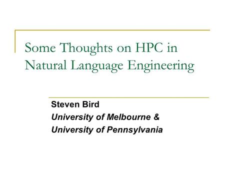 Some Thoughts on HPC in Natural Language Engineering Steven Bird University of Melbourne & University of Pennsylvania.