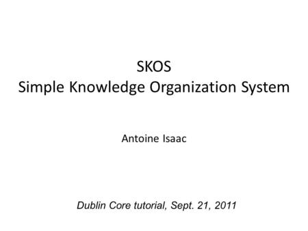 SKOS Simple Knowledge Organization System Antoine Isaac Dublin Core tutorial, Sept. 21, 2011.