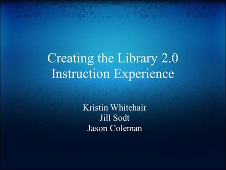 Creating the Library 2.0 Instruction Experience Kristin Whitehair Jill Sodt Jason Coleman.