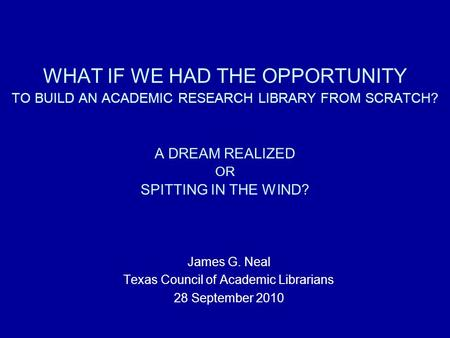 WHAT IF WE HAD THE OPPORTUNITY TO BUILD AN ACADEMIC RESEARCH LIBRARY FROM SCRATCH? A DREAM REALIZED OR SPITTING IN THE WIND? James G. Neal Texas Council.