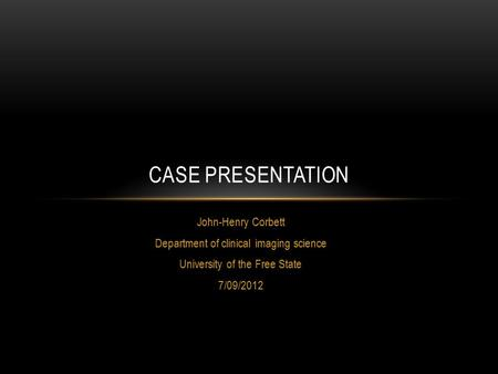 John-Henry Corbett Department of clinical imaging science University of the Free State 7/09/2012 CASE PRESENTATION.