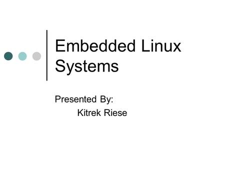 Embedded Linux Systems Presented By: Kitrek Riese.