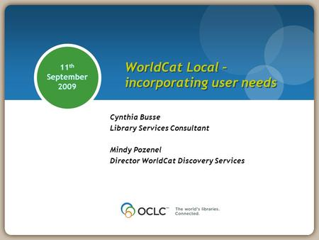11 th September 2009 Cynthia Busse Library Services Consultant Mindy Pozenel Director WorldCat Discovery Services WorldCat Local – incorporating user needs.
