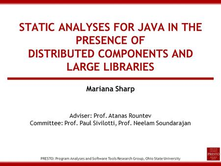 PRESTO: Program Analyses and Software Tools Research Group, Ohio State University STATIC ANALYSES FOR JAVA IN THE PRESENCE OF DISTRIBUTED COMPONENTS AND.