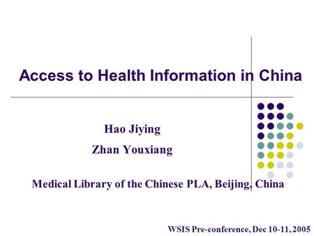 Access to Health Information in China Hao Jiying Zhan Youxiang Medical Library of the Chinese PLA, Beijing, China WSIS Pre-conference, Dec 10-11, 2005.