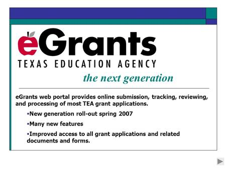EGrants web portal provides online submission, tracking, reviewing, and processing of most TEA grant applications.  New generation roll-out spring 2007.