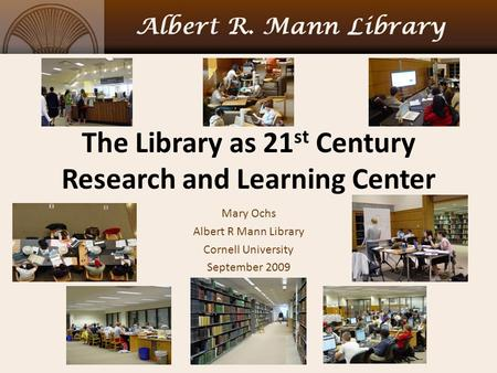 The Library as 21 st Century Research and Learning Center Mary Ochs Albert R Mann Library Cornell University September 2009.