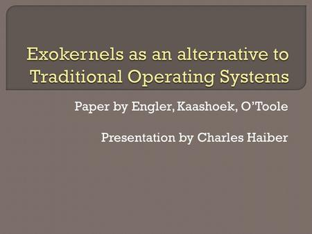 Paper by Engler, Kaashoek, O'Toole Presentation by Charles Haiber.