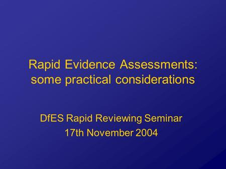 Rapid Evidence Assessments: some practical considerations DfES Rapid Reviewing Seminar 17th November 2004.