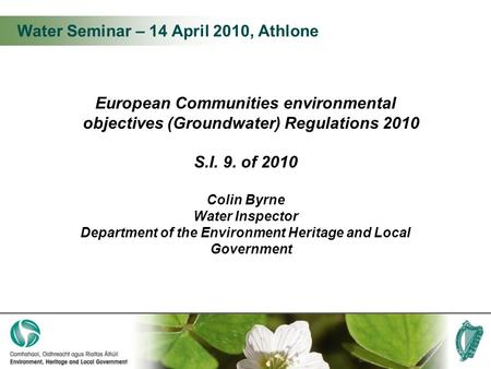 Water Seminar – 14 April 2010, Athlone European Communities environmental objectives (Groundwater) Regulations 2010 S.I. 9. of 2010 Colin Byrne Water Inspector.