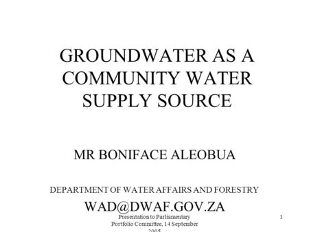 Presentation to Parliamentary Portfolio Committee, 14 September 2005 1 GROUNDWATER AS A COMMUNITY WATER SUPPLY SOURCE MR BONIFACE ALEOBUA DEPARTMENT OF.