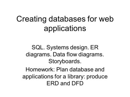 Creating databases for web applications SQL. Systems design. ER diagrams. Data flow diagrams. Storyboards. Homework: Plan database and applications for.