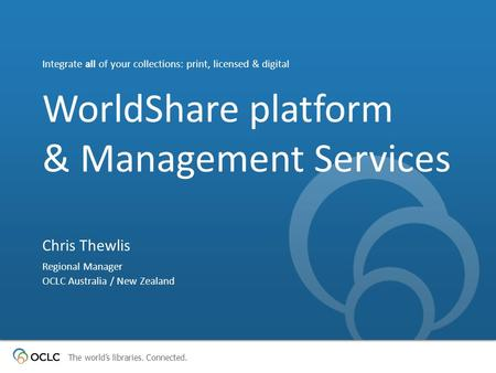 The world's libraries. Connected. WorldShare platform & Management Services Integrate all of your collections: print, licensed & digital Chris Thewlis.