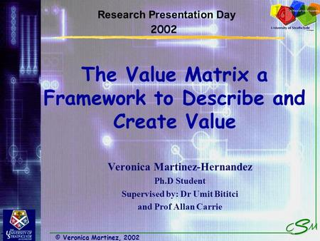 © Veronica Martinez, 2002 The Value Matrix a Framework to Describe and Create Value Veronica Martinez-Hernandez Ph.D Student Supervised by: Dr Umit Bititci.