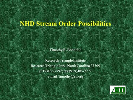 NHD Stream Order Possibilities Timothy R. Bondelid Research Triangle Institute Research Triangle Park, North Carolina 27709 (919)485-7797; fax (919)485-7777.