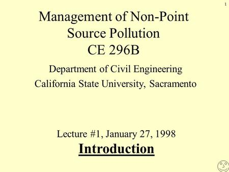 1 Management of Non-Point Source Pollution CE 296B Department of Civil Engineering California State University, Sacramento Lecture #1, January 27, 1998.