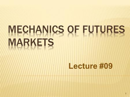 1 Lecture #09.  If a futures contract is not closed out before maturity, it is usually settled by delivering the assets underlying the contract. When.