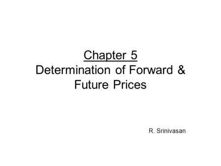 Chapter 5 Determination of Forward & Future Prices R. Srinivasan.