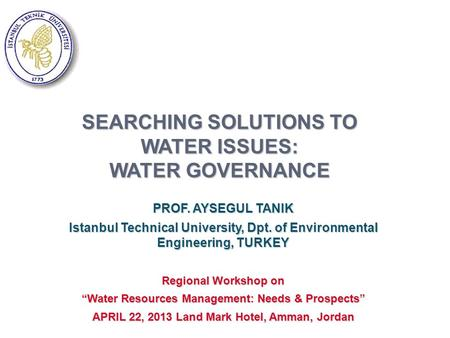 SEARCHING SOLUTIONS TO WATER ISSUES: WATER GOVERNANCE PROF. AYSEGUL TANIK Istanbul Technical University, Dpt. of Environmental Engineering, TURKEY Regional.